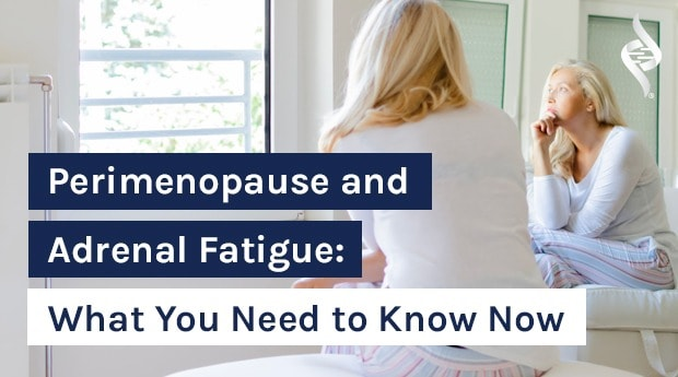 Perimenopause and Adrenal Fatigue: What You Need to Know Now
