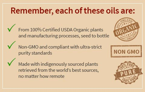 Remember, each of these oils are: From 100% Certified USDA Organic plants and manufacturing processes, seed to bottle, Non-GMO and compliant with ultra-strict purity standards, Made with indigenously sourced plants retrieved from the world's best sources, no matter how remote